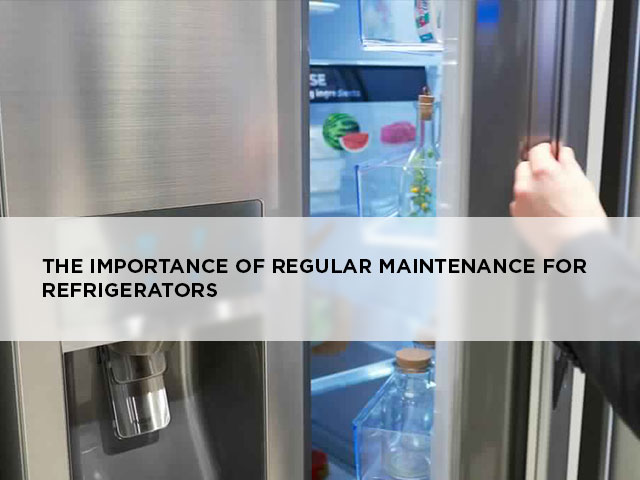 The Importance of Regular Maintenance for Refrigerators