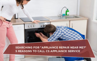 "Searching For ""Appliance Repair Near Me?"" 5 Reasons To Call CS Appliance Service"