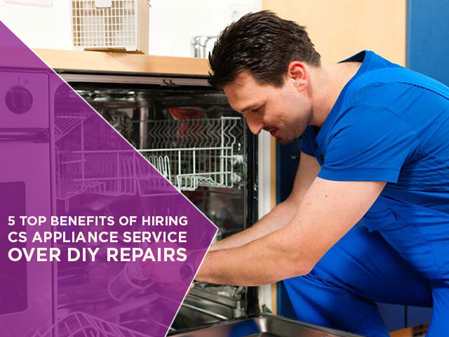 5 Top Benefits Of Hiring CS Appliance Service Over DIY Repairs