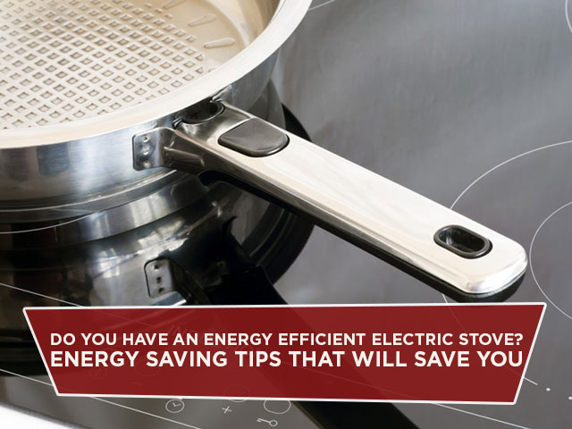 Do You Have An Energy Efficient Electric Stove? Energy Saving Tips That Will Save You